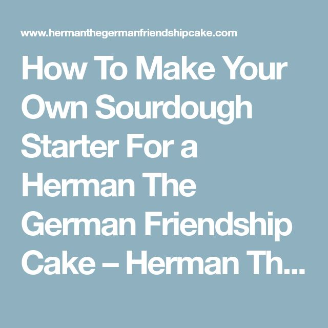How To Make Your Own Sourdough Starter For a Herman The German Friendship Cake – Herman The German Friendship Cake