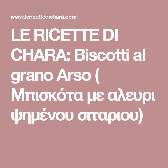 LE  RICETTE DI CHARA: Biscotti al grano Arso ( Μπισκότα με αλευρι ψημένου σιταριου)