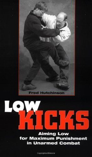 Low Kicks: Aiming Low For Maximum Punishment In Unarmed Combat by Fred Hutchinson. $13.76. 104 pages. Author: Fred Hutchinson. Publisher: Paladin Press (May 1, 2001)