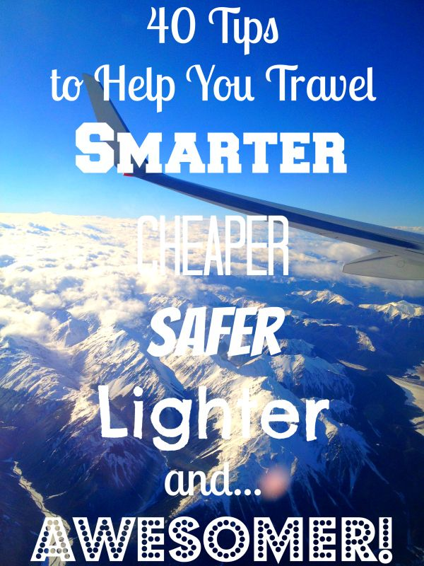 40 Tips to Help You Travel Smarter, Cheaper, Safer, Lighter and, errr… Awesomer!