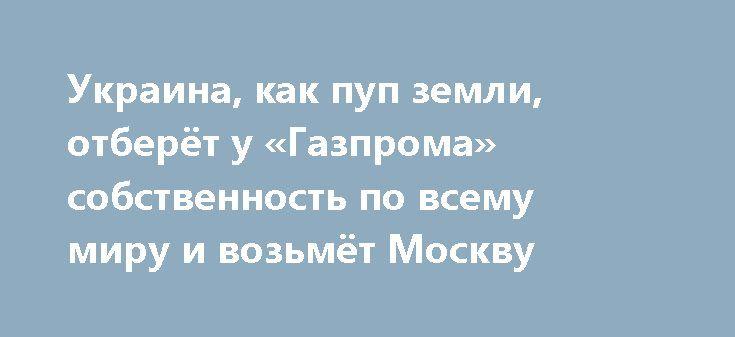 Украина, как пуп земли, отберёт у «Газпрома» собственность по всему миру и возьмёт Москву http://apral.ru/2017/06/02/ukraina-kak-pup-zemli-otberyot-u-gazproma-sobstvennost-po-vsemu-miru-i-vozmyot-moskvu/  Меня не перестают удивлять задор и оптимизм членов правительства киевского [...]