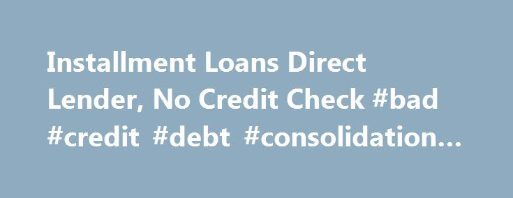 Installment Loans Direct Lender, No Credit Check #bad #credit #debt #consolidation #loans http://credit-loan.nef2.com/installment-loans-direct-lender-no-credit-check-bad-credit-debt-consolidation-loans/  #loan with no credit check # We Do Installment Loans! Need a Cash Loan? We Can Help Cash–Installment.com is a Direct Lender which offers totally secure Installment Loans online with instant results. While providing confidential service, our installment loans with no credit check will give…