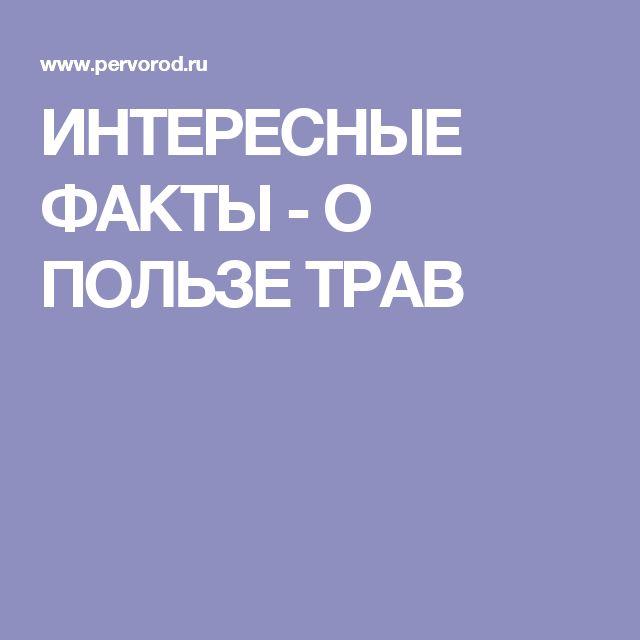 ИНТЕРЕСНЫЕ ФАКТЫ - О ПОЛЬЗЕ ТРАВ