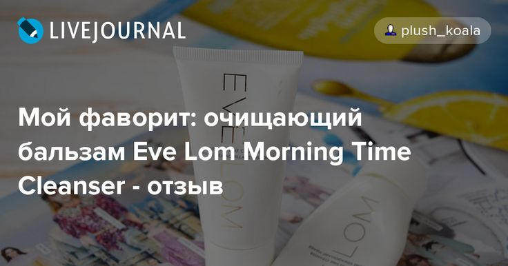 Мой фаворит: очищающий бальзам Eve Lom Morning Time Cleanser - отзыв - Gala's beauty