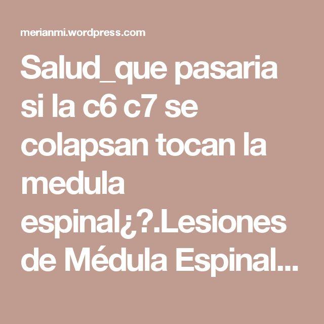 Salud_que pasaria si la c6 c7 se colapsan  tocan la medula espinal¿?.Lesiones de Médula Espinal.!!!   Saber te  hace  libre..SOPLOS DE VIDA