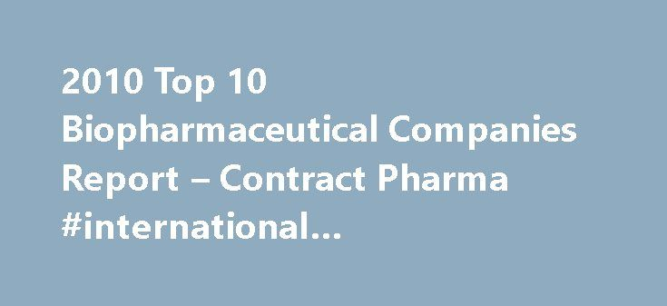 2010 Top 10 Biopharmaceutical Companies Report – Contract Pharma #international #pharmaceutical #industry http://pharma.remmont.com/2010-top-10-biopharmaceutical-companies-report-contract-pharma-international-pharmaceutical-industry/  #bio pharmaceutical companies # Related Features Our rules for inclusion on the Top 10 Biopharma list are as follows: you re a biopharma company if more than half of your drug revenues not royalties come from large-molecule drugs and vaccines. It s arbitrary…