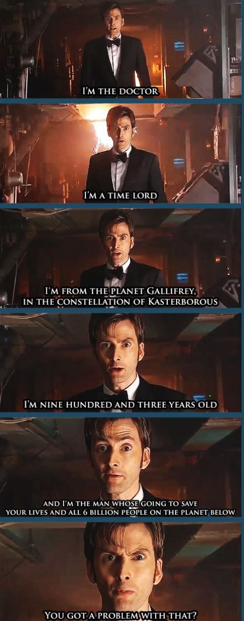 Tenth doctor introducing himself in anger<<you totally read that all in his voice.