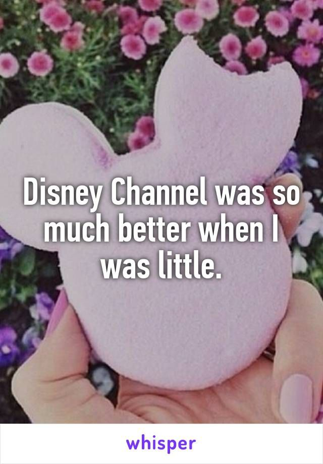 Disney Channel was so much better when I was little.