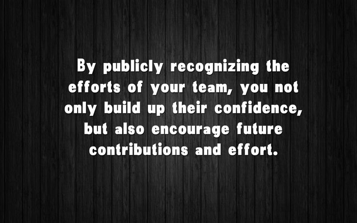 • By publicly recognizing the efforts your team, you not only build up their confidence, but also encourage future contributions and effort.