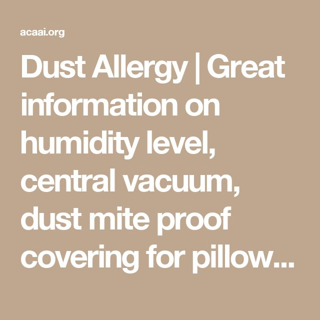 Dust Allergy | Great information on humidity level, central vacuum, dust mite proof covering for pillows and mattresses, get dehumidifier with a certain rating. Keep humidity in your home at a certain percentage... READ!