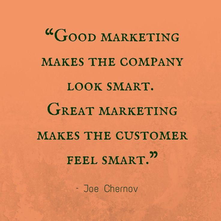 """Good marketing makes the company look smart. Great marketing makes the customer feel smart."" – Joe Chernov"