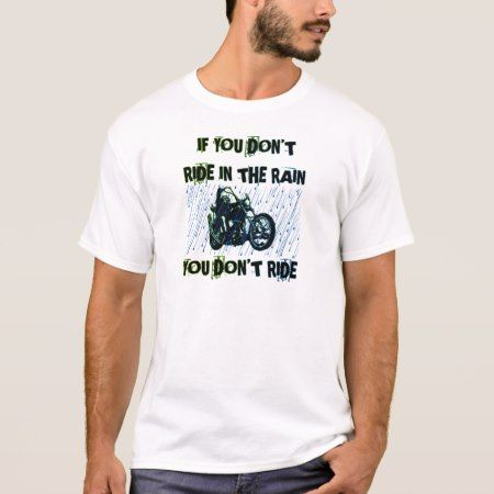 IF YOU DON'T RIDE IN THE RAIN YOU DON'T RIDE T-Shirt - click to get yours right now!