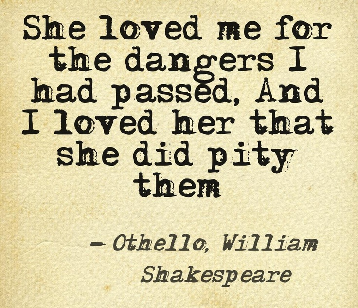 A story that shows a life lesson. The strongest feeling in life is love. No matter what a person does if its positive or negative you will always love them if you truly do. Othello is a man of many words who has extraordinary wisdom and everyone follows. He loves his destined to be wife Desdemona.