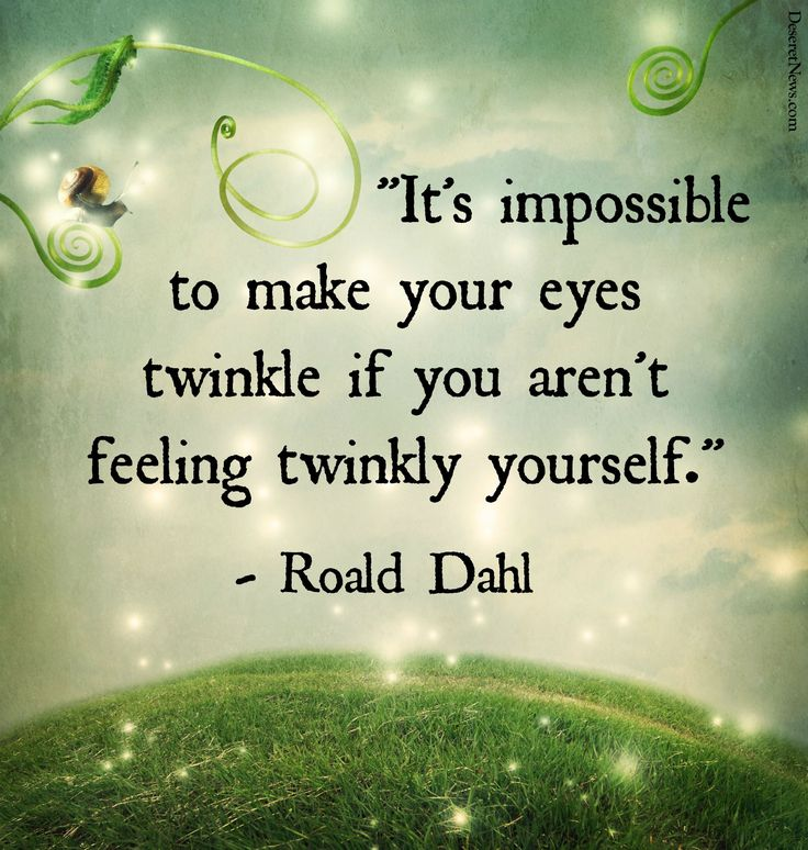 """It's impossible to make your eyes twinkle if you aren't feeling twinkly yourself."" 