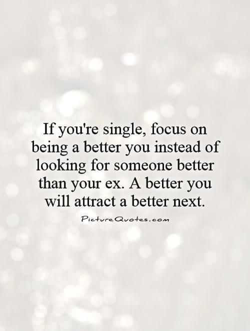 If you're single, focus on being a better you instead of looking for someone better than your ex. A better you will attract a better next. Being single quotes on PictureQuotes.com.