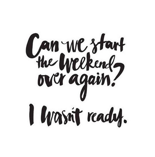 Can we start the weekend over again? Quote