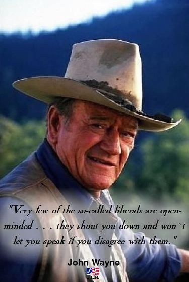 """""""Very few of the so-called liberals are open minded...they shout you down and won't let you speak if you disagree with them"""" John Wayne quote"""