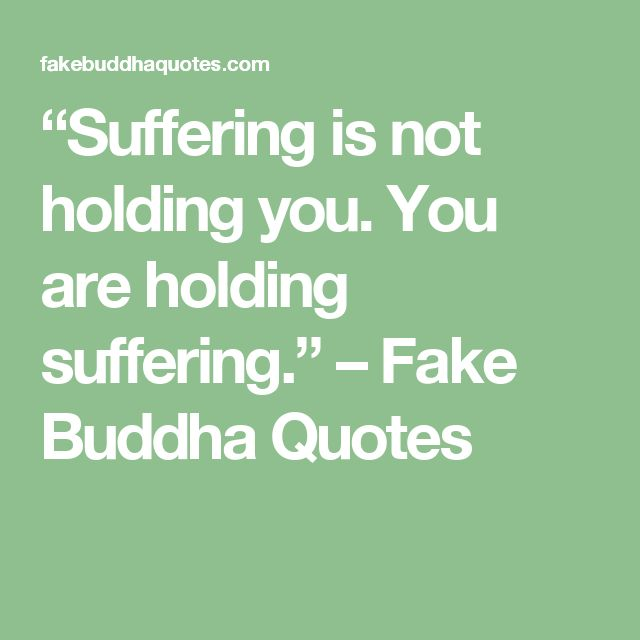 """""""Suffering is not holding you. You are holding suffering."""" – Fake Buddha Quotes"""