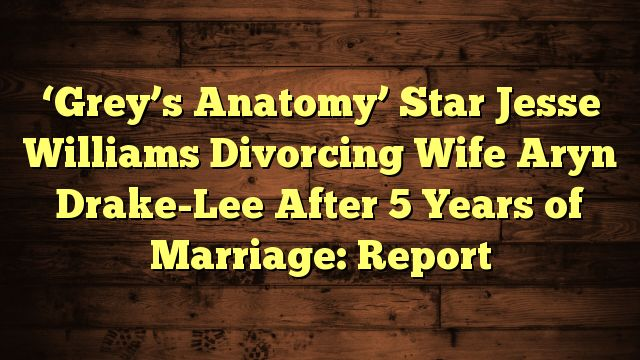 awesome 'Grey's Anatomy' Star Jesse Williams Divorcing Wife Aryn Drake-Lee After 5 Years of Marriage: Report