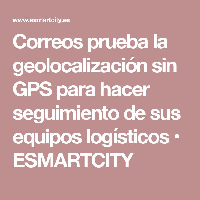 Correos prueba la geolocalización sin GPS para hacer seguimiento de sus equipos logísticos • ESMARTCITY