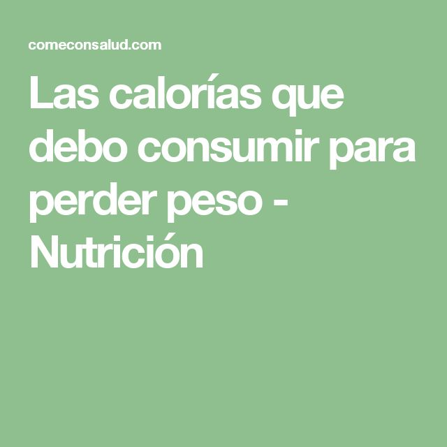 Las calorías que debo consumir para perder peso - Nutrición