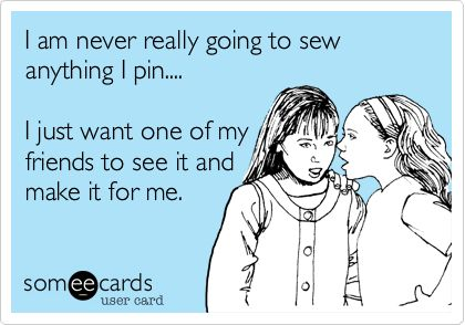 I am never really going to sew anything I pin.... I just want one of my friends to see it and make it for me.