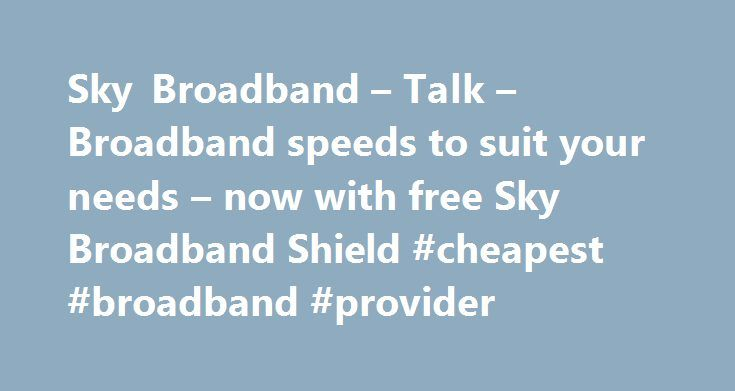 Sky Broadband – Talk – Broadband speeds to suit your needs – now with free Sky Broadband Shield #cheapest #broadband #provider http://broadband.remmont.com/sky-broadband-talk-broadband-speeds-to-suit-your-needs-now-with-free-sky-broadband-shield-cheapest-broadband-provider-2/  #broadband ireland # Sky Broadband, Fibre & Talk Here's the legal bit 10 a month Box Sets: HD package for 10 per month for 12 months. The then current price applies after the offer period. See sky.ie/talkboxsets for…