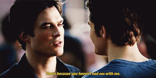 Silas: I understand why you like her, what I don't get is why she likes you. Damon: that's because you haven't had sex with me