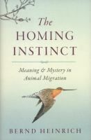 The Homing Instinct: Meaning & Mystery In Animal Migration by Bernd Heinrich
