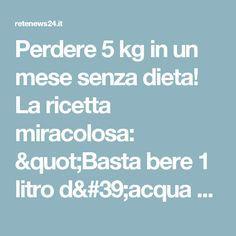 """Perdere 5 kg in un mese senza dieta! La ricetta miracolosa: """"Basta bere 1 litro d'acqua con"""
