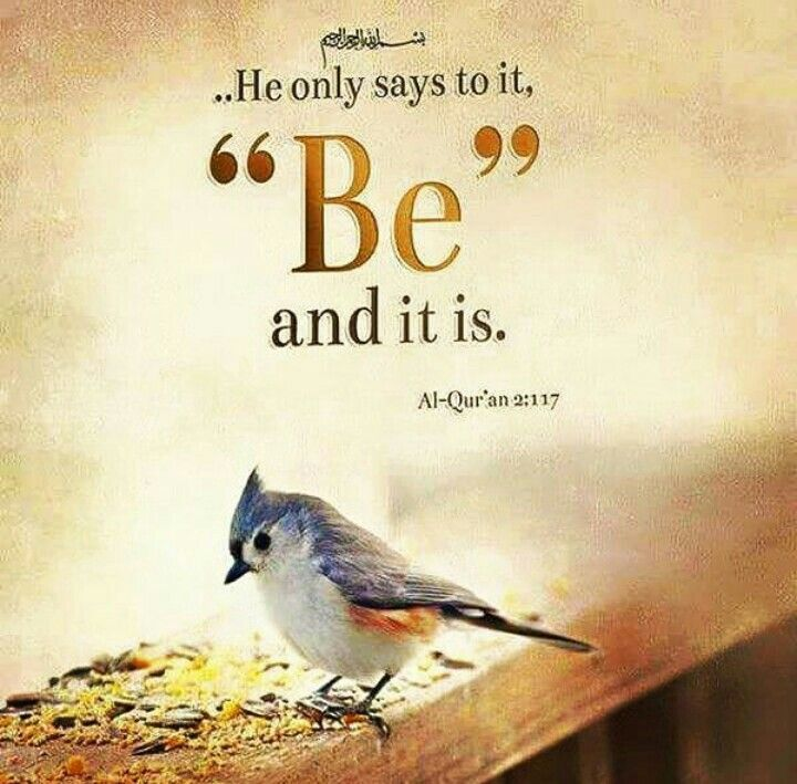 "He only says to it ""Be"" and it is. The Noble Qur'an 2:117"