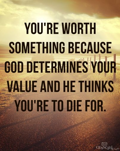 You are valuable to God. He sent His son to die for you ...