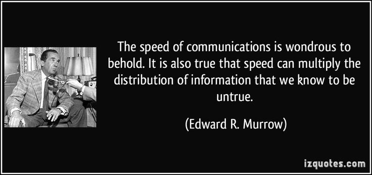 The speed of communications is wondrous to behold. It is also true that speed can multiply the distribution of information that we know to be untrue. - Edward R. Murrow