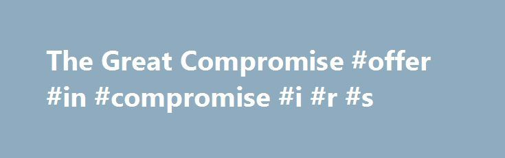 The Great Compromise #offer #in #compromise #i #r #s http://malta.remmont.com/the-great-compromise-offer-in-compromise-i-r-s/  # A compromise was reached yesterday (June 29th, 1787) in Philadelphia combining the New Jersey Plan and the Virginia Plan. This has been a major conflict for quite a while. The New Jersey Plan was debated for four days, but the larger states rejected it. The Virginia Plan was debated for two weeks. Many believe that the compromise that has been reached is a major…