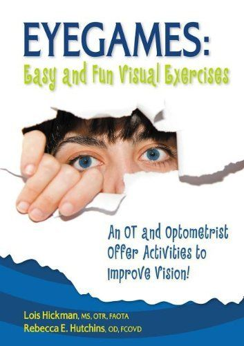Eyegames: Easy and Fun Visual Exercises: An OT and Optometrist Offer Activities to Enhance Vision! by Lois Hickman MS  OTR  FAOTA. $9.95. Publisher: Sensory World; Second Edition, New edition edition (September 1, 2010). Publication: September 1, 2010