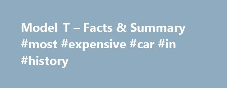 Model T – Facts & Summary #most #expensive #car #in #history http://vermont.remmont.com/model-t-facts-summary-most-expensive-car-in-history/  # Model T Introduction The Model T, also known as the Tin Lizzie, changed the way Americans live, work and travel. Henry Ford s revolutionary advancements in assembly-line automobile manufacturing made the Model T the first car to be affordable for a majority of Americans. For the first time car ownership became a reality for average American workers…