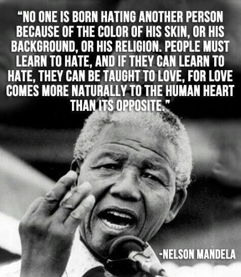 """""""No one is born hating another person because of the color of his skin, or his background, or his religion. People must learn to hate, and if they can learn to hate, they can be taught to love, for love comes more naturally to the human heart than its opposite."""" —Long Walk to Freedom: The Autobiography of Nelson Mandela"""