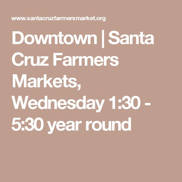 Downtown | Santa Cruz Farmers Markets, Wednesday 1:30 - 5:30 year round