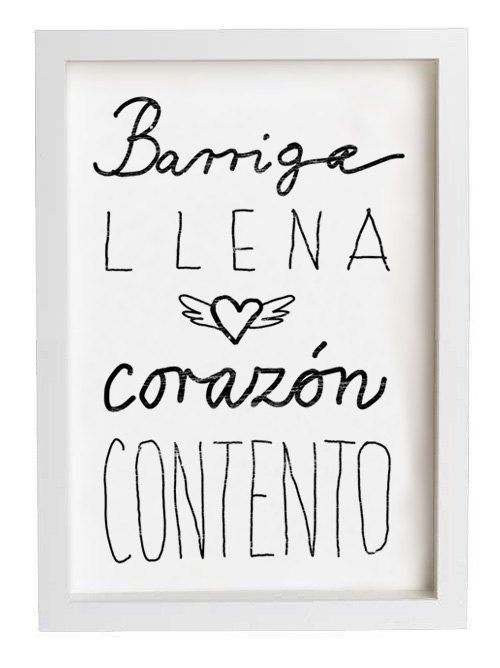 """""""Barriga llena, corazón contento.""""   """"A full stomach makes a happy heart"""".     I really love this Spanish Saying.   A good meal can really make you happy, as simple as that.      In the D.R., they say, """"Barriga llena, corazon feliz"""". :)"""