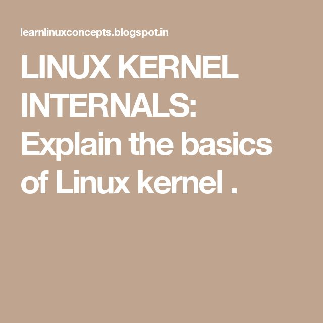 LINUX KERNEL INTERNALS: Explain the basics of Linux kernel .