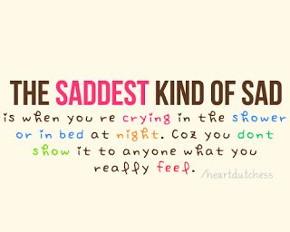The saddest kind of sad is when you're crying in the shower or in bed at night, because you don't show anyone what you are really feeling.