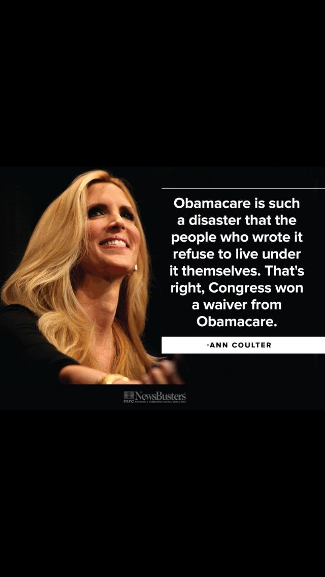 "Ann Coulter......OH SURE YOU MIGHT KNOW......SHOULDN'T THEY LIVE BY AND UNDER THIER OWN HEALTH CARE THAT WE DO.?.....GUESS NOT!!!!......OH FORGOT, THEY ARE BETTER THEN WE ARE.?.....THEN THEY WONDER WHY I'M VOTING FOR ""TRUMP.""......DAH!!!!!"