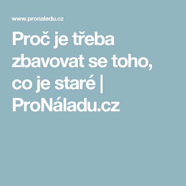 Proč je třeba zbavovat se toho, co je staré   ProNáladu.cz