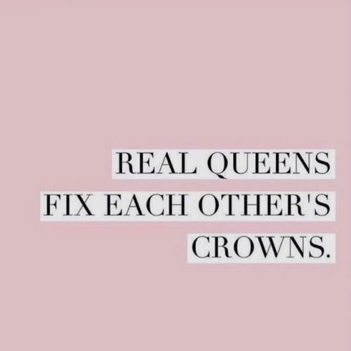 Real queens fix each other crowns. When woman support each other, everybody wins