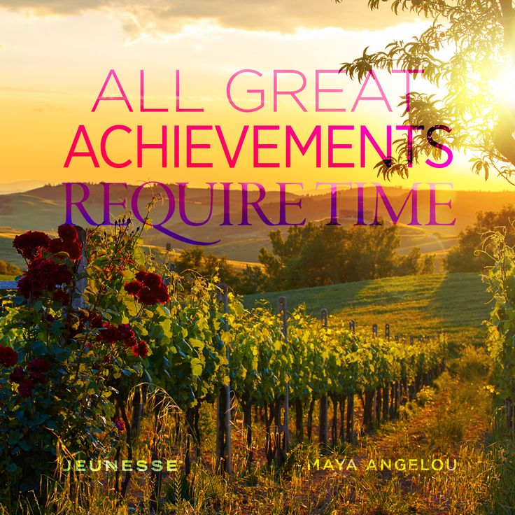 All great achievements require time.  -Maya Angelou