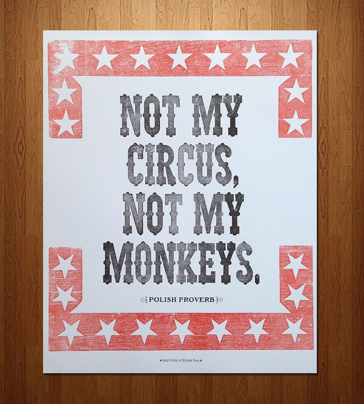 """""""Not my circus, not my monkeys."""" - Polish Proverb. Words to live by."""