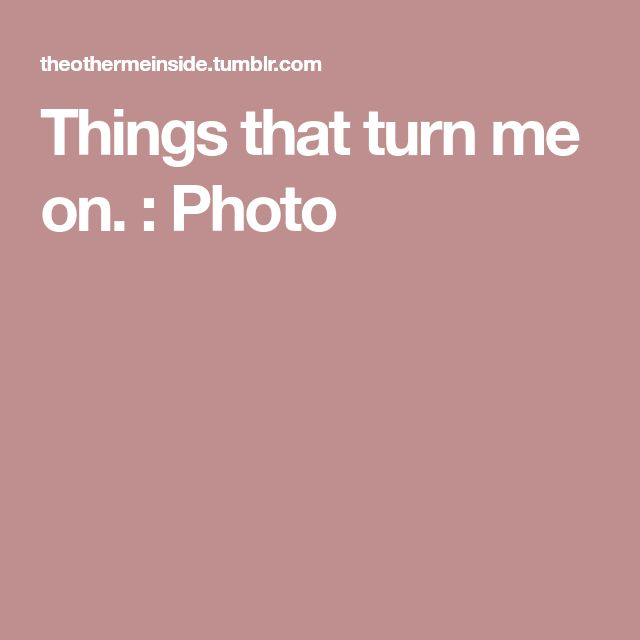 Things that turn me on. : Photo