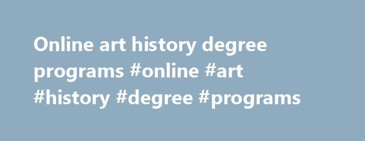 Online art history degree programs #online #art #history #degree #programs http://solomon-islands.remmont.com/online-art-history-degree-programs-online-art-history-degree-programs/  # DEGREES WE OFFER We offer degree programs in studio art and art history and awards a BA in both; BFA and MFA in studio art; and MA in art history. The BFA and MFA include concentrations in ceramics, drawing/painting, electronic art, fiber, glass, graphic design, print media (digital imaging, photography…