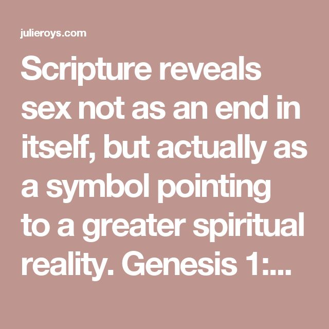 """Scripture reveals sex not as an end in itself, but actually as a symbol pointing to a greater spiritual reality. Genesis 1:27 says God made man in His image, """"male and female He created them."""" And then in Genesis 2:24, we read that the two become """"one flesh."""""""