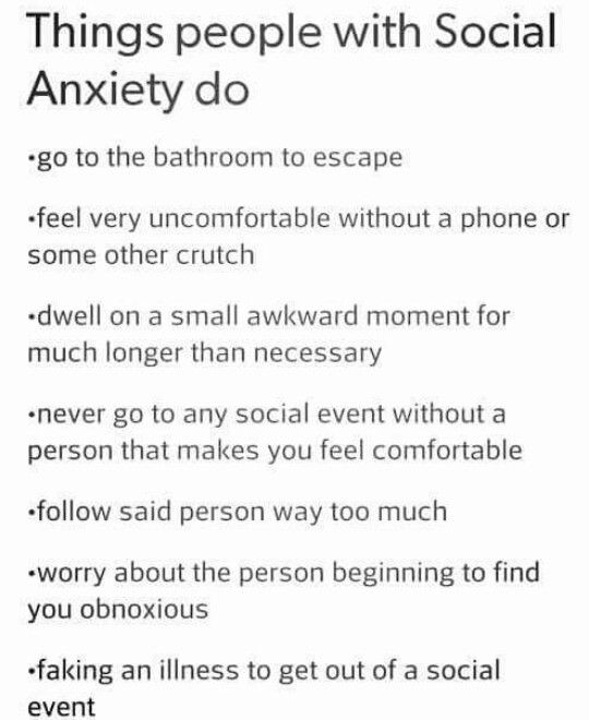 So, I dont have social anxiety, but I do get very uncomfortable and scared in situations with people that Im not comfortable with. I only have a few people that I feel comfortable with. Everything on this list applies to me.